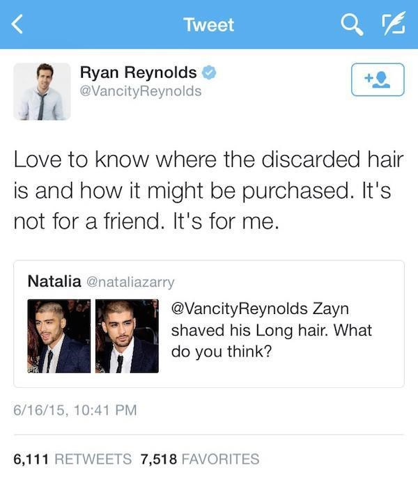 Text - Tweet Ryan Reynolds @VancityReynolds Love to know where the discarded hair is and how it might be purchased. It's not for a friend. It's for me Natalia @nataliazarry @VancityReynolds Zayn shaved his Long hair. What do you think? 6/16/15, 10:41 PM 6,111 RETWEETS 7,518 FAVORITES