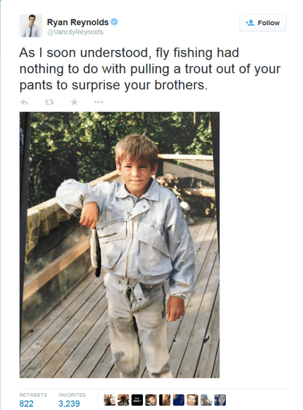 Photography - Ryan Reynolds Follow @VancityReynolds As I soon understood, fly fishing had nothing to do with pulling a trout out of your pants to surprise your brothers. 7 RETWEETS FAVORITES 822 3,239 MNE