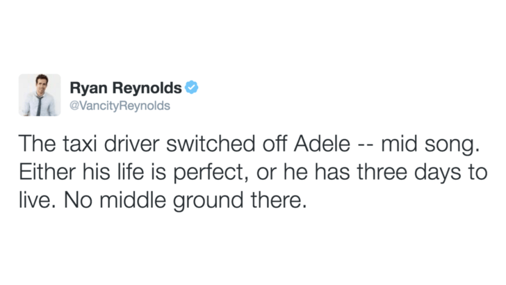 Text - Ryan Reynolds @VancityReynolds The taxi driver switched off Adele -- mid song. Either his life is perfect, or he has three days to live. No middle ground there.
