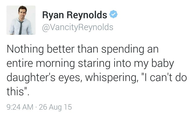 """Text - Ryan Reynolds @VancityReynolds Nothing better than spending an entire morning staring into my baby daughter's eyes, whispering, """"I can't do this"""" 9:24 AM 26 Aug 15"""