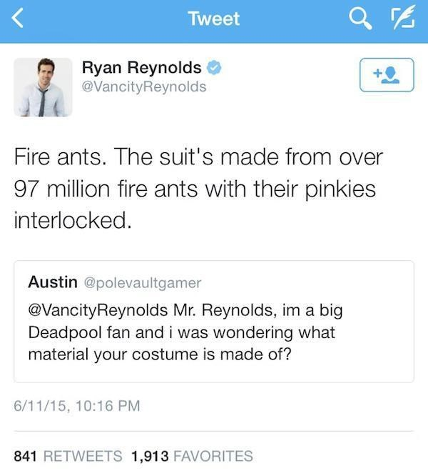 Text - Tweet Ryan Reynolds @VancityReynolds Fire ants. The suit's made from over 97 million fire ants with their pinkies interlocked. Austin @polevaultgamer @VancityReynolds Mr. Reynolds, im a big Deadpool fan and i was wondering what material your costume is made of? 6/11/15, 10:16 PM 841 RETWEETS 1,913 FAVORITES