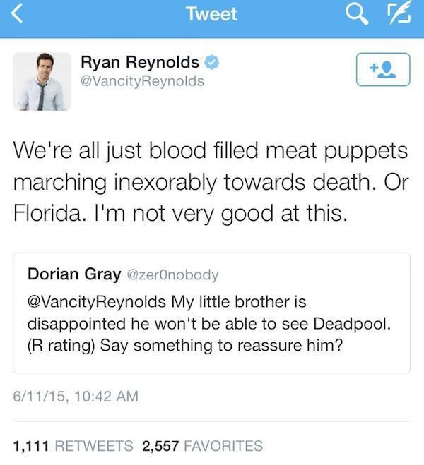 Text - Tweet Ryan Reynolds @VancityReynolds We're all just blood filled meat puppets marching inexorably towards death. Or Florida. I'm not very good at this. Dorian Gray @zer0nobody @VancityReynolds My little brother is disappointed he won't be able to see Deadpool (R rating) Say something to reassure him? 6/11/15, 10:42 AM 1,111 RETWEETS 2,557 FAVORITES