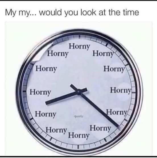 dank meme - Text - My my... would you look at the time Horny Horny Horny Horny Horny Horny Horny Horny Horny Horny Horny quarte Horny