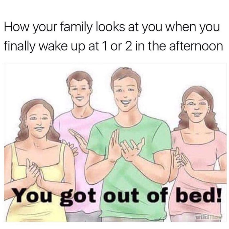 dank meme - Text - How your family looks at you when you finally wake up at 1 or 2 in the afternoon You got out of bed!