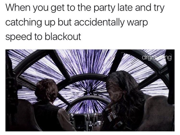 dank meme - Text - When you get to the party late and try catching up but accidentally warp speed to blackout drgrang