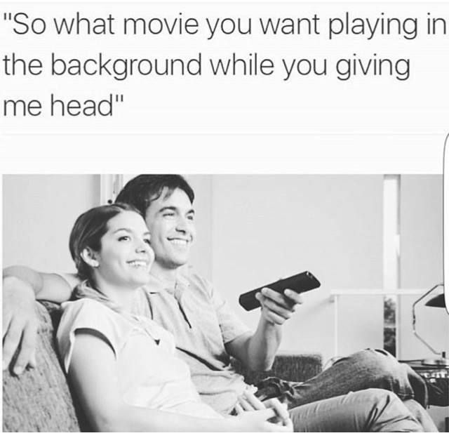 "dank meme - Text - ""So what movie you want playing in the background while you giving me head"""