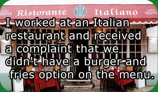 Text - Ristorante Italiano I-worked at an-Italian- restaurant and received a complaint that we didn't havela burger and fries option on the menu. o18o3 01801 29302 93025 KNOE