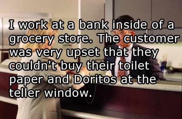 Text - I work at a bank inside of a grocery store. The customer was very upset that they Couldn't buy their toilet paper and Doritos at the teller window.