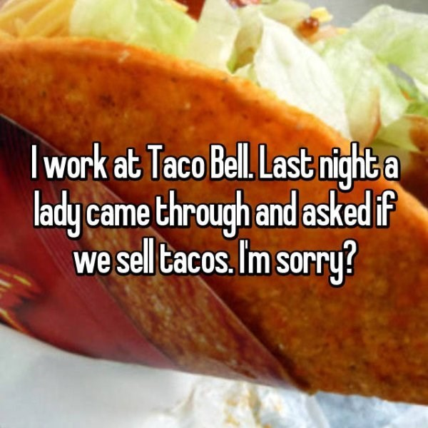 Dish - I work at Taco Bll Last night a lady came through and asked if we sell tacos. Im sorry?
