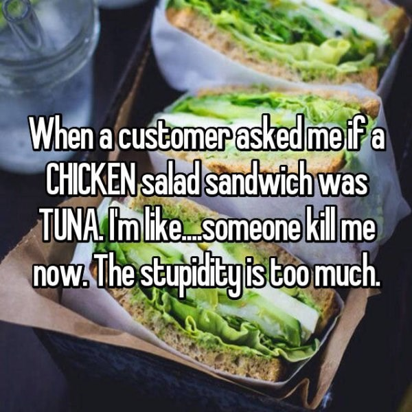 Food - When a customer askedmefa CHICKEN salad sandwichwas TUNA Imlike someone kil me now. The stupidiey is Coomuch