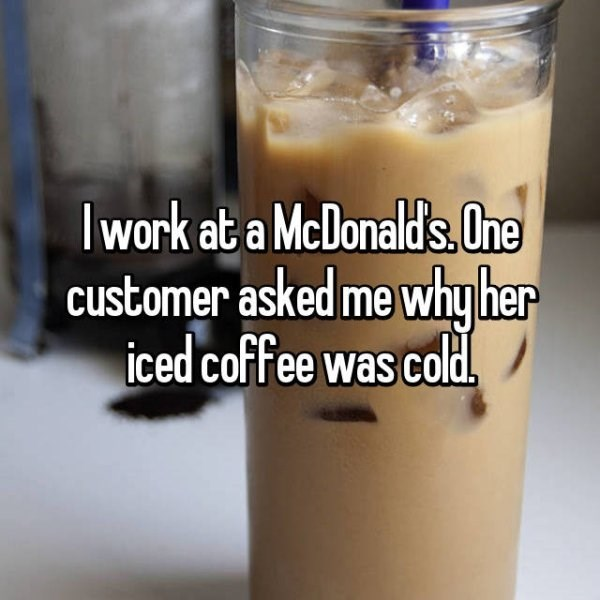 Food - Iwork at a McDonald's. One customer asked me why her iced coffee was cold.