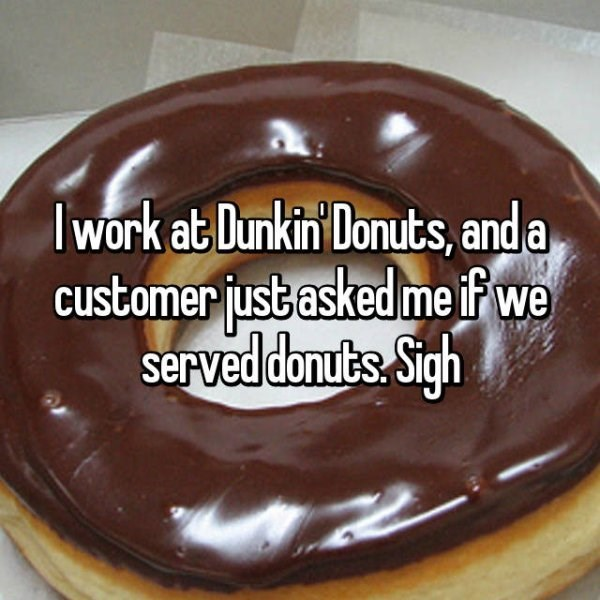 Food - I work at Dunkin Donuts, and a customer fust asked me if we served douts Sigh