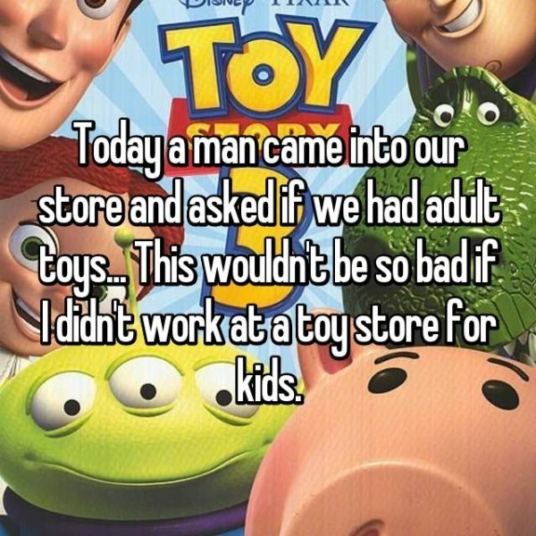Facial expression - TOY Todayamancame into our store and asked if wehad adult Cays This wouldht be so badif didnt work atatoystore for kids