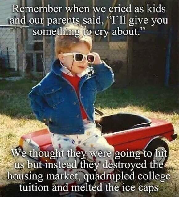"""Photo caption - Remember when we cried as kids and our parents said, I'll give you something to cry about."""" We thought they were going to hit us but instead they destroyed the housing market, quadrupled college tuition and melted the ice caps"""
