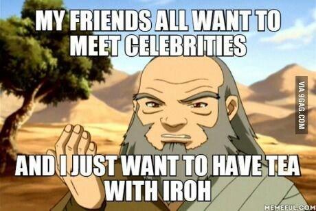 Cartoon - MY FRIENDS ALL WANT TO MEET CELEBRITIES ANDIJUST WANT TO HAVE TEA WITH IROH MEMEFUL COM