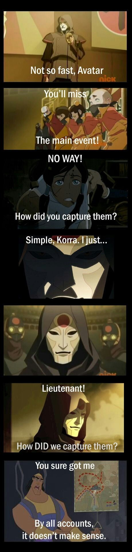 Cartoon - Not so fast, Avatar nick You'll miss The main event! NO WAY! How did you capture them? Simple, Korra. Ijust... Lieutenant! How DID we capture them? You sure got me By all accounts, it doesn't make sense.