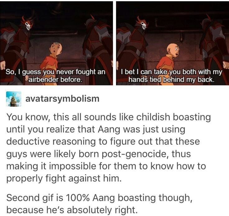 Text - So, I guess you never fought an airbender before. I bet I can takeyou both with my hands tied behind my back. avatarsymbolism You know, this all sounds like childish boasting until you realize that Aang was just using deductive reasoning to figure out that these guys were likely born post-genocide, thus making it impossible for them to know how to properly fight against him. Second gif is 100% Aang boasting though, because he's absolutely right.