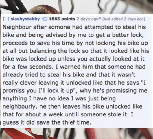 """Text - [- slashystabby Neighbour after somone had attempted to steal his bike and being advised by me to get a better lock, proceeds to save his time by not locking his bike up at all but balancing the lock so that it looked like his bike was locked up unless you actually looked at it 1865 points 2 days ago* (last edited 2 days ago) for a few seconds. I warned him that someone had already tried to steal his bike and that it wasn't really clever leaving it unlocked like that he says """"I promiss yo"""