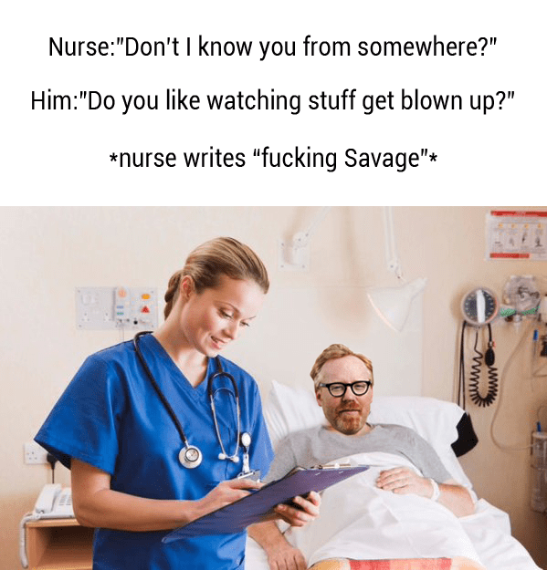 "Medical procedure - Nurse:""Don't I know you from somewhere?"" Him:""Do you like watching stuff get blown up?"" *nurse writes ""fucking Savage"" wwwm"