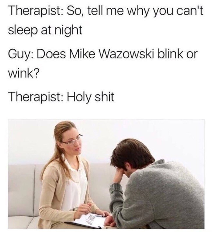 Text - Therapist: So, tell me why you can't sleep at night Guy: Does Mike Wazowski blink or wink? Therapist: Holy shit