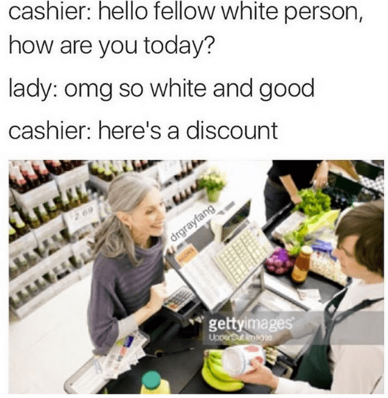 Product - cashier: hello fellow white person, how are you today? lady: omg so white and good cashier: here's a discount 69 drgrayfang Алм gettyimages Upper mb