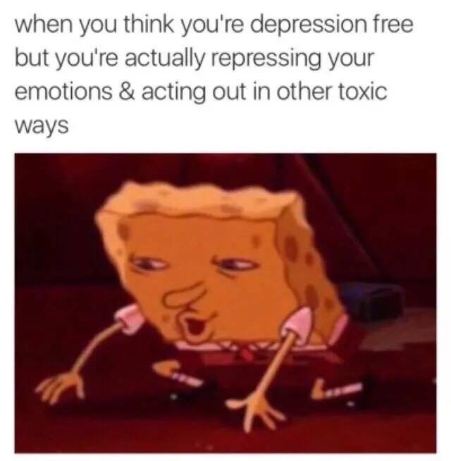 Cartoon - when you think you're depression free but you're actually repressing your emotions & acting out in other toxic ways