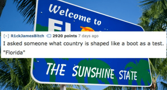 """Street sign - Welcome to [-RickJamesBitch 2920 points7 days ago I asked someone what country is shaped like a boot as a test. """"Florida"""" THE SUNSHINE STATE"""