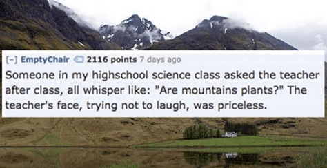 """Natural landscape - (-] EmptyChair 2116 points 7 days ago Someone in my highschool science class asked the teacher after class, all whisper like: """"Are mountains plants?"""" The teacher's face, trying not to laugh, was priceless."""