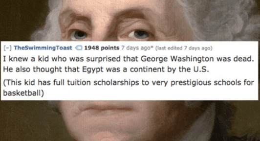 Face - [-] TheSwimmingToast1948 points 7 days ago (last edited 7 days ago) I knew a kid who was surprised that George Washington was dead. He also thought that Egypt was a continent by the U.S. (This kid has full tuition scholarships to very prestigious schools for basketball)