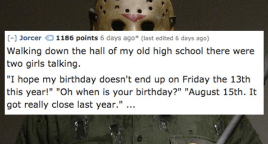 """Sports gear - (-] Jorcer 1186 points 6 days ago (last edited 6 days ago) Walking down the hall of my old high school there were two girls talking. """"I hope my birthday doesn't end up on Friday the 13th this year!"""" """"Oh when is your birthday?"""" """"August 15th. It got really close last year.""""."""