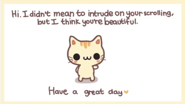 wholesome meme - Text - Hi.Ldidn't mean to intrude on your scrolling, but L think you're beautiful. Have a great day