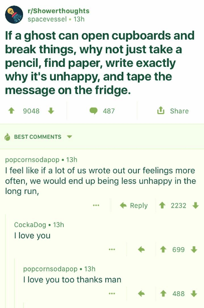 wholesome meme - Text - r/Showerthoughts spacevessel 13h If a ghost can open cupboards and break things, why not just take a pencil, find paper, write exactly why it's unhappy, and tape the message on the fridge. t 9048 Share 487 BEST COMMENTS popcornsodapop 13h I feel like if a lot of us wrote out our feelings more often, we would end up being less unhappy in the long run, t 2232 Reply CockaDog 13h I love you t 699 popcornsodapop 13h I love you too thanks man 488