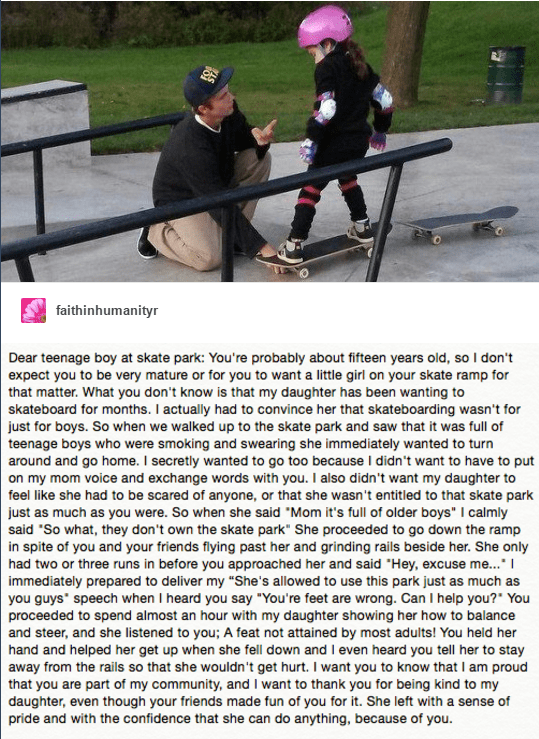 wholesome meme - Recreation - faithinhumanityr Dear teenage boy at skate park: You're probably about fifteen years old, soI don't expect you to be very mature or for you to want a little girl on your skate ramp for that matter.