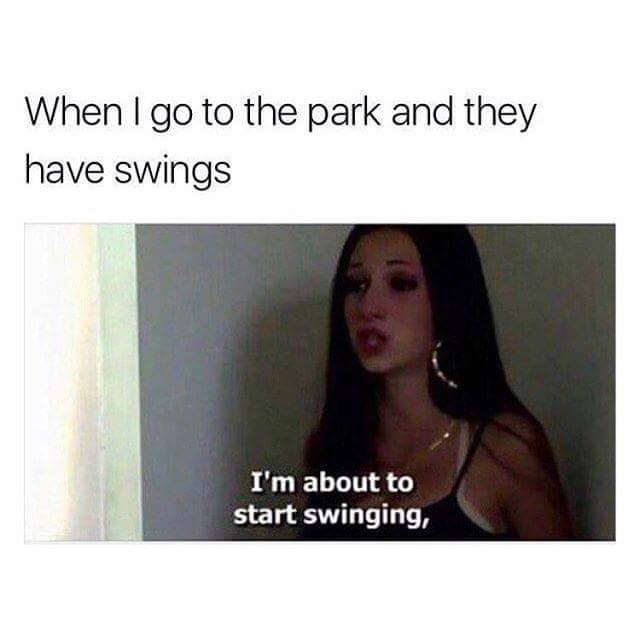 wholesome meme - Text - When I go to the park and they have swings I'm about to start swinging,