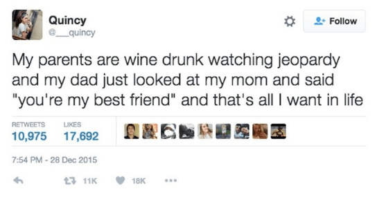 """wholesome meme - Text - Quincy quincy Follow My parents are wine drunk watching jeopardy and my dad just looked at my mom and said """"you're my best friend"""" and that's all I want in life RETWEETS LIKES 10,975 17,692 7:54 PM-28 Dec 2015 t 11K 18K"""