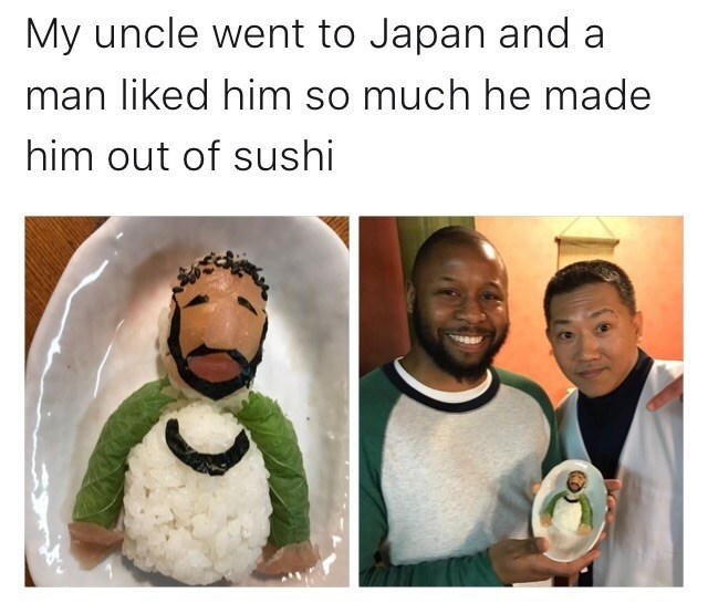 wholesome meme - Human - My uncle went to Japan and a man liked him so much he made him out of sushi