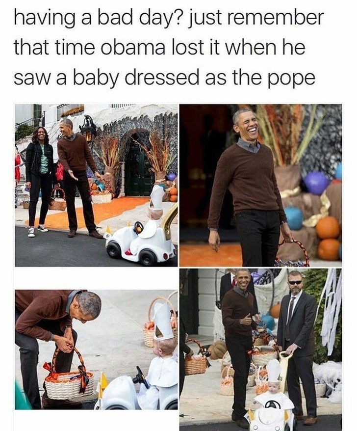 wholesome meme - Fashion - having a bad day? just remember that time obama lost it when he saw a baby dressed as the pope
