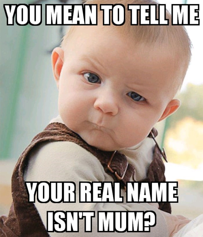 Child - YOU MEAN TO TELL ME YOUR REAL NAME ISN'T MUM?