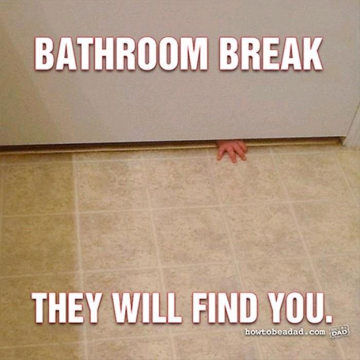 Floor - BATHROOM BREAK THEY WILL FIND YOU. howtobeadad.comBAD