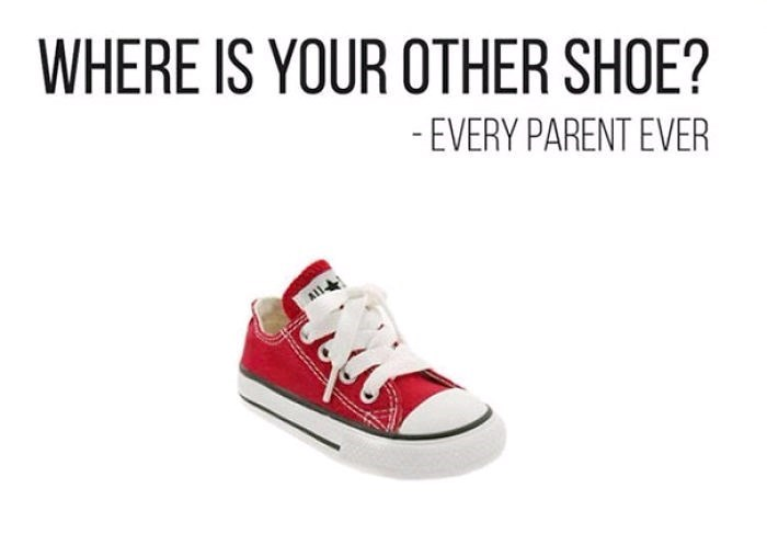 Shoe - WHERE IS YOUR OTHER SHOE? -EVERY PARENT EVER