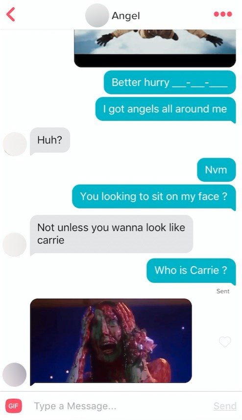 Text - Angel Better hurry I got angels all around me Huh? Nvm You looking to sit on my face ? Not unless you wanna look like carrie Who is Carrie ? Sent Send Type a Message... GIF