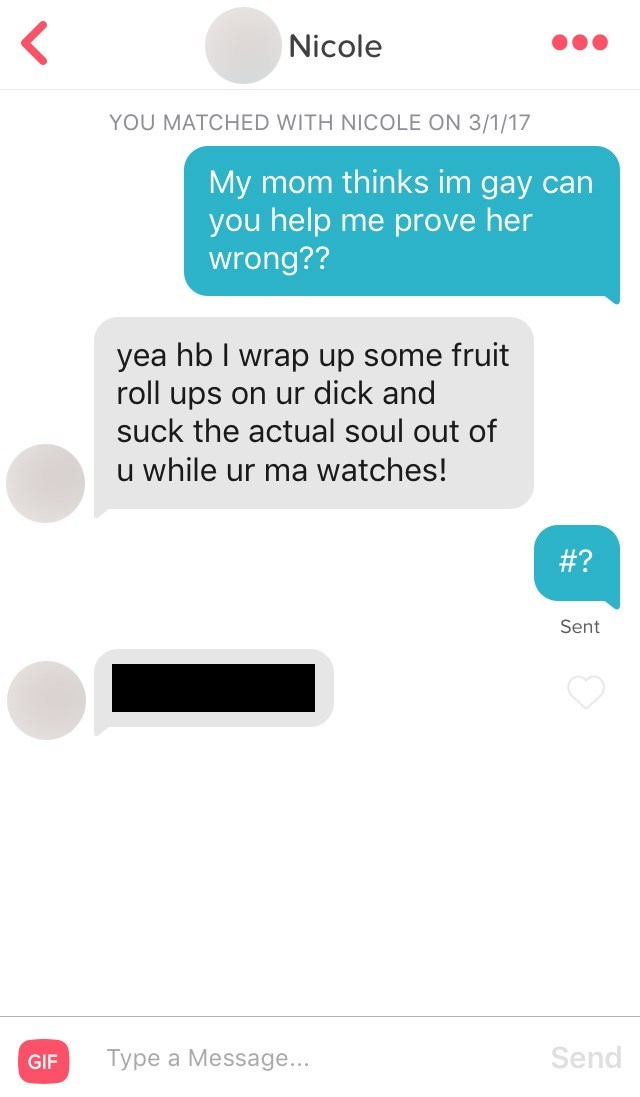 Text - Nicole YOU MATCHED WITH NICOLE ON 3/1/17 My mom thinks im gay can you help me prove her wrong?? yea hb I wrap up some fruit roll ups on ur dick and suck the actual soul out of u while ur ma watches! #? Sent Send Type a Message... GIF