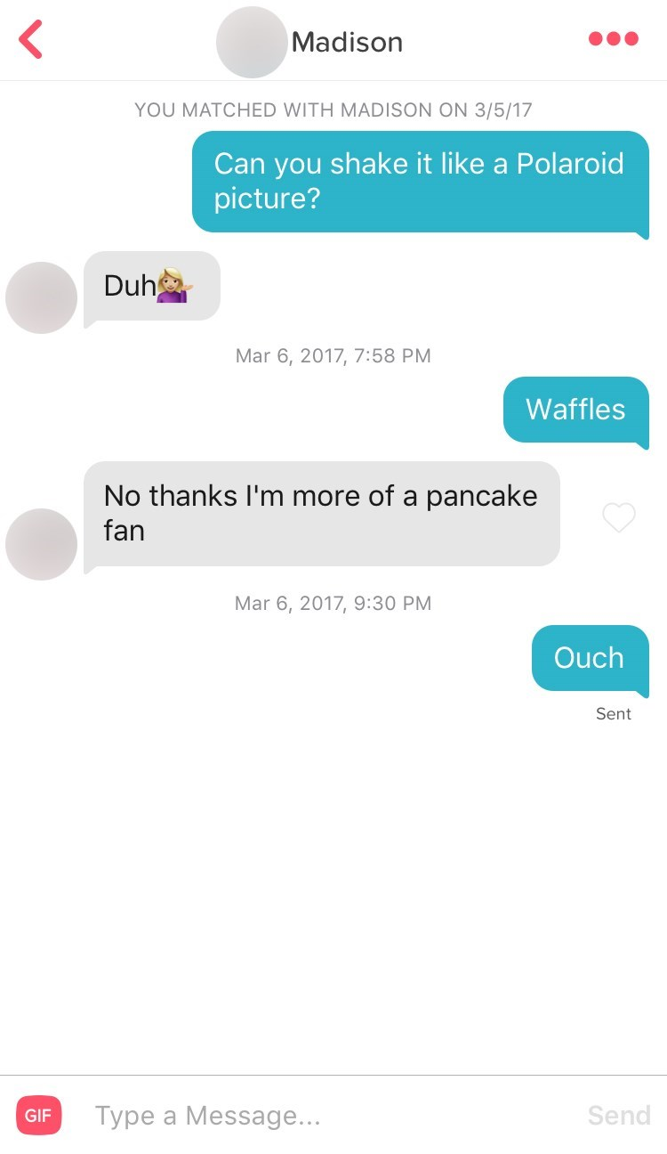 Text - Madison YOU MATCHED WITH MADISON ON 3/5/17 Can you shake it like a Polaroid picture? Duh Mar 6, 2017, 7:58 PM Waffles No thanks I'm more of a pancake fan Mar 6, 2017, 9:30 PM Ouch Sent Турe a Message... Send GIF