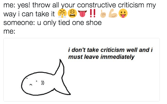 Text - me: yes! throw all your constructive criticism my way i can take it someone: u only tied one shoe me: i don't take criticism well and i must leave immediately