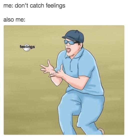 Cartoon - me: don't catch feelings also me: feelings
