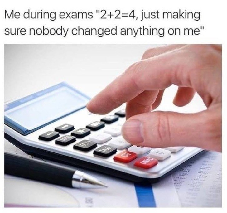 """Text - Me during exams """"2+2-4, just making sure nobody changed anything on me"""" TA TAX CE OINAS"""