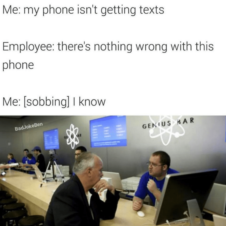 Job - Me: my phone isn't getting texts Employee: there's nothing wrong with this phone Me: [sobbing] I know BadJokeBen GENIUS H AR