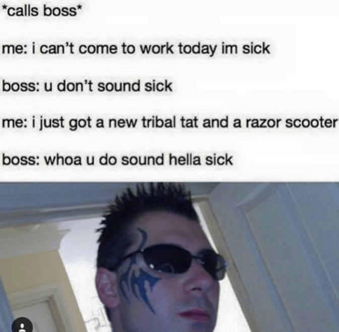 """Face - """"calls boss* me: i can't come to work today im sick boss: u don't sound sick me: i just got a new tribal tat and a razor scooter boss: whoa u do sound hella sick"""