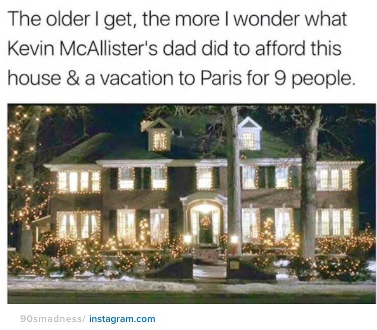nostalgia - Home - The older I get, the more I wonder what Kevin McAllister's dad did to afford this house & a vacation to Paris for 9 people. 90smadness/ instagram.com