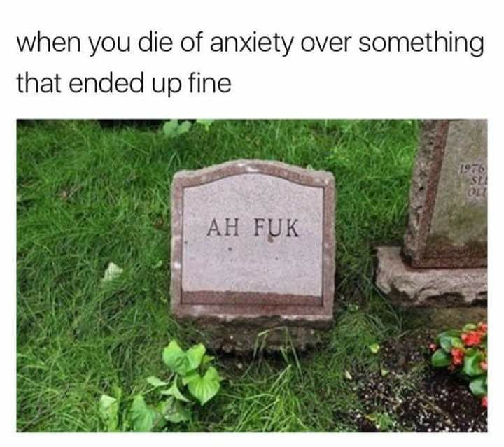 meme - Headstone - when you die of anxiety over somet hing that ended up fine 1976 SL OLL AH FUK